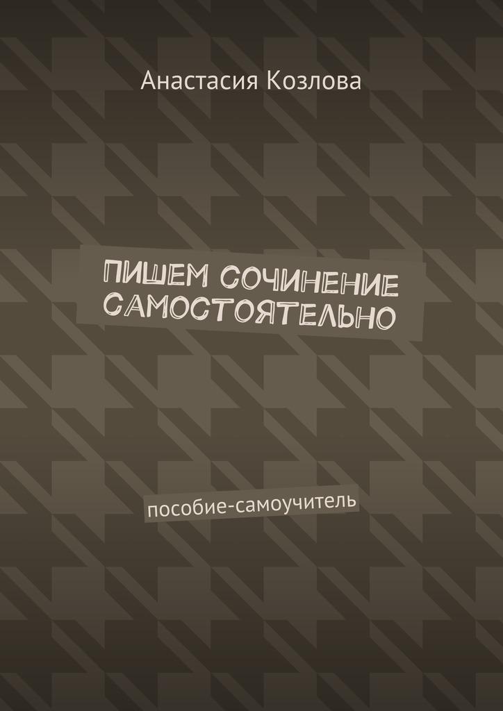 Анастасия Козлова Пишем сочинение самостоятельно. Пособие-самоучитель ирина горюнова как заработать если умеешь писать