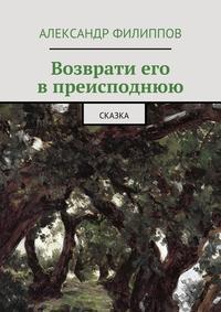 Александр Филиппов - Возврати его впреисподнюю. Сказка