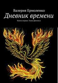 Валерия Ермоленко - Дневник времени. Книга первая. Танец феникса