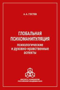 А. А. Гостев - Глобальная психоманипуляция. Психологические и духовно-нравственные аспекты
