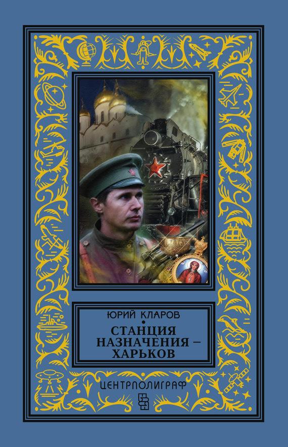 Юрий Михайлович Кларов Станция назначения – Харьков