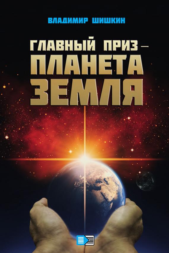 Владимир Шишкин - Главный приз – планета Земля