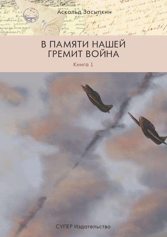Аскольд Засыпкин В памяти нашей гремит война. Книга 1 детство лидера