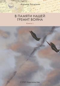 Аскольд Засыпкин - В памяти нашей гремит война. Книга 1