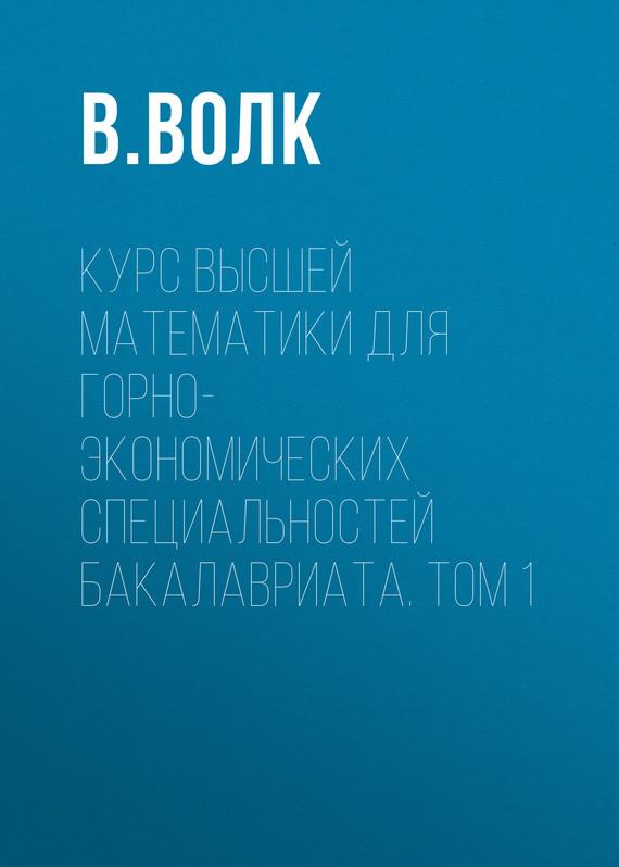 В. Волк Курс высшей математики для горно-экономических специальностей бакалавриата. Том 1