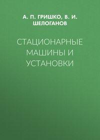 А. П. Гришко - Стационарные машины и установки
