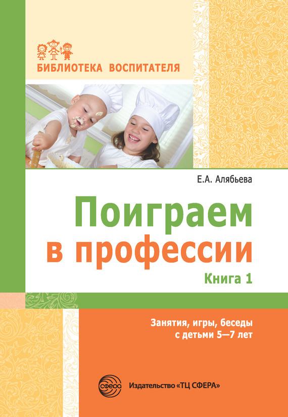 Елена Алябьева - Поиграем в профессии. Книга 1. Занятия, игры, беседы с детьми 5-7 лет