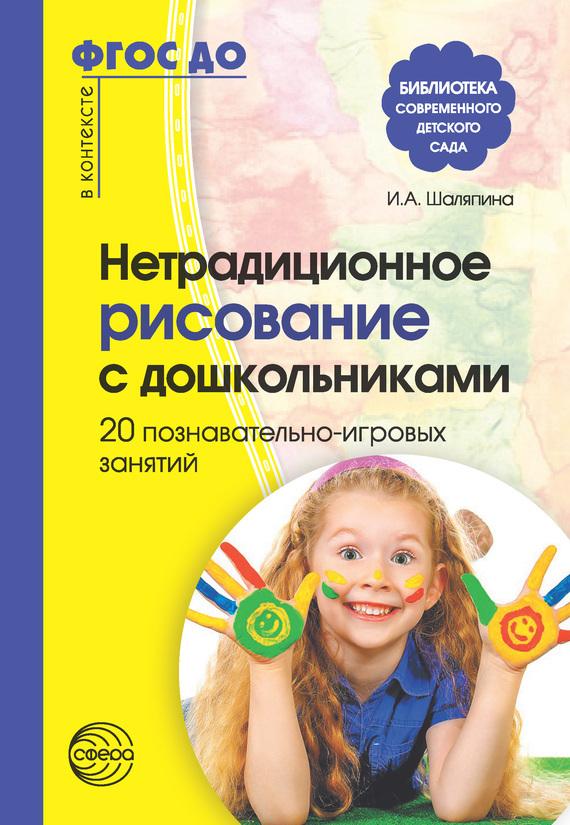 Ирина Шаляпина - Нетрадиционное рисование с дошкольниками. 20 познавательно-игровых занятий