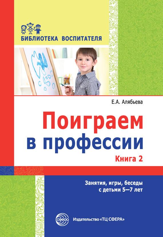Е. А. Алябьева Поиграем в профессии. Книга 2. Занятия, игры, беседы с детьми 5-7 лет