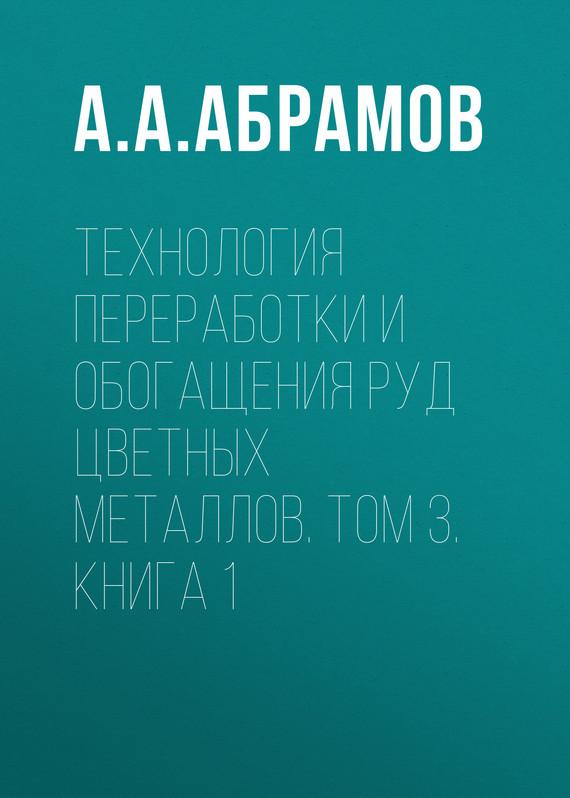 А. А. Абрамов Технология переработки и обогащения руд цветных металлов. Том 3. Книга 1
