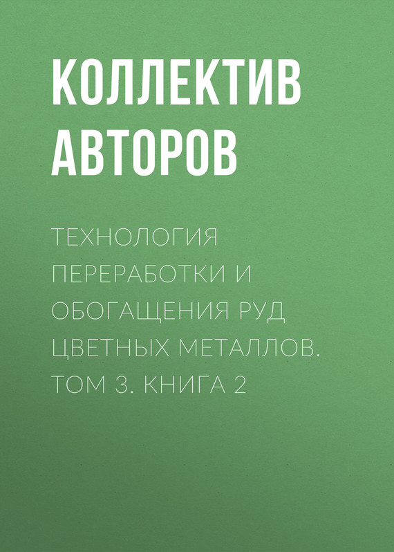 Коллектив авторов Технология переработки и обогащения руд цветных металлов. Том 3. Книга 2