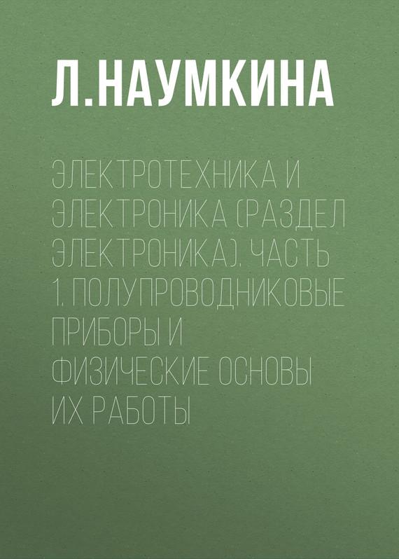 Л. Наумкина Электротехника и электроника (раздел Электроника). Часть 1. Полупроводниковые приборы и физические основы их работы