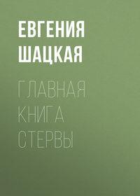 Евгения Шацкая - Главная книга стервы