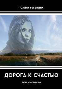 Полина Ребенина - Дорога к счастью (сборник)