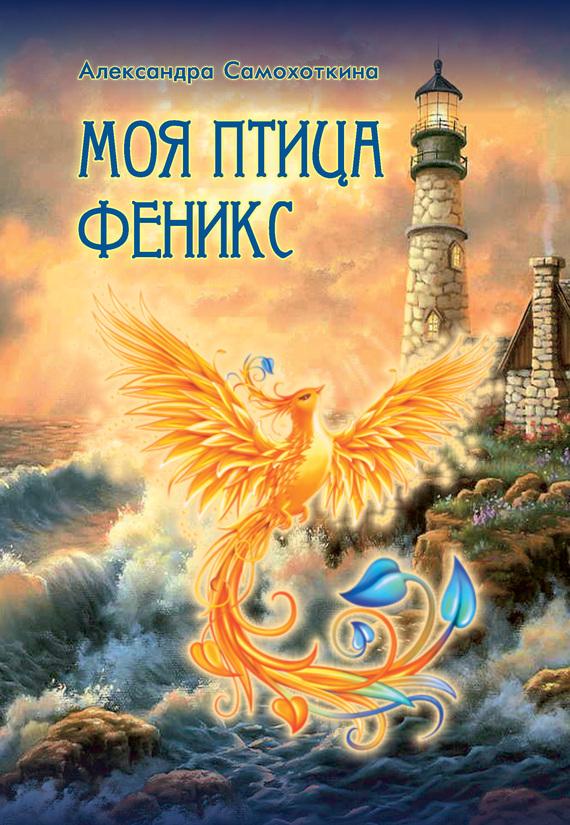 Александра Самохоткина Моя птица Феникс. Избранные стихотворения пусть все не так стихотворения