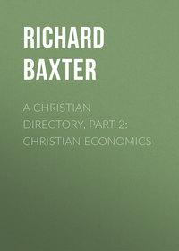 Baxter Richard - A Christian Directory, Part 2: Christian Economics
