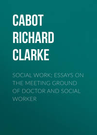 Cabot Richard Clarke - Social Work; Essays on the Meeting Ground of Doctor and Social Worker