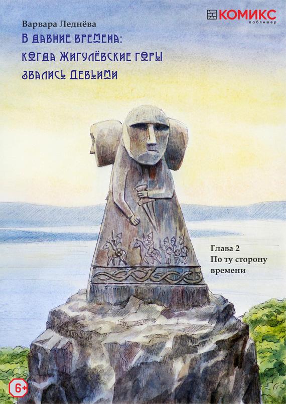 Варвара Леднёва В Давние времена: Когда Жигулевские горы звались Девичьими. Глава 2. По ту сторону времени