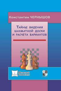 Константин Чернышов - Тайны видения шахматной доски и расчета вариантов