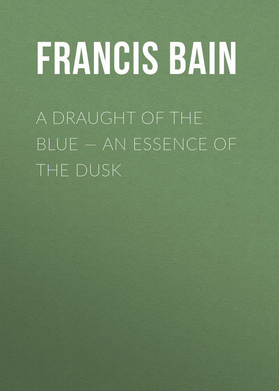 Bain Francis William A Draught of the Blue – An Essence of the Dusk устройство для мойки авто the essence of the car