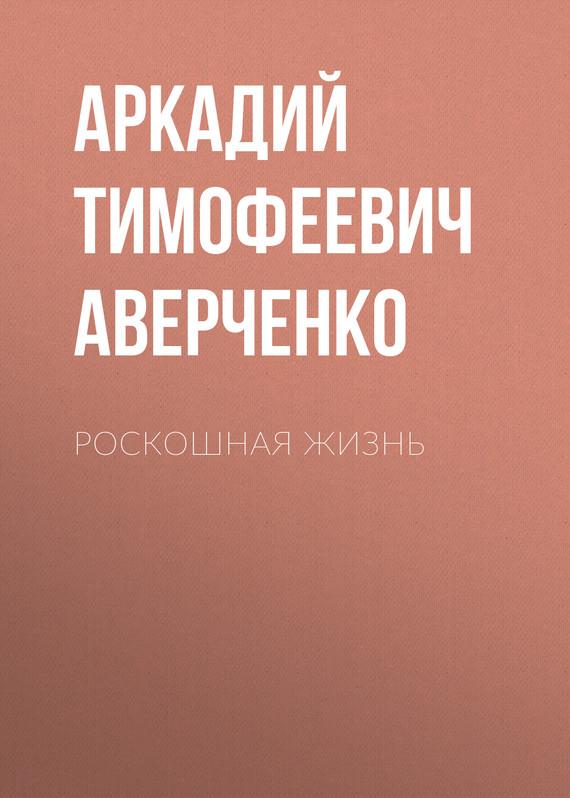 Аркадий Аверченко Роскошная жизнь литературная москва 100 лет назад