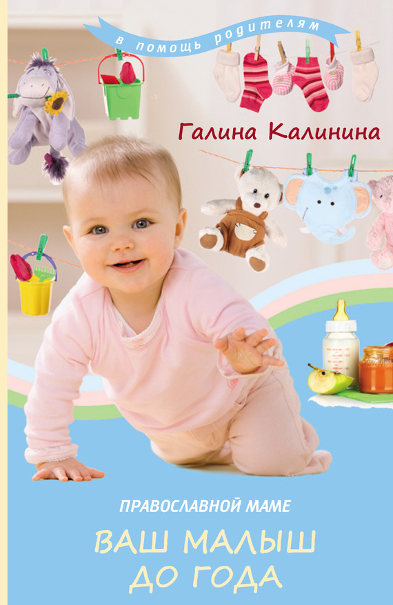 Галина Калинина Православной маме. Ваш малыш до года 200 здоровых навыков которые помогут вам правильно питаться и хорошо себя чувствовать