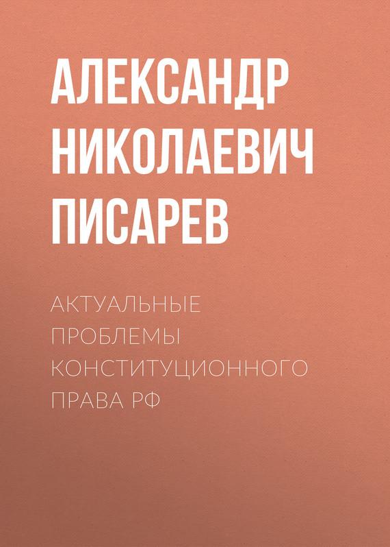 Александр Николаевич Писарев Актуальные проблемы конституционного права РФ
