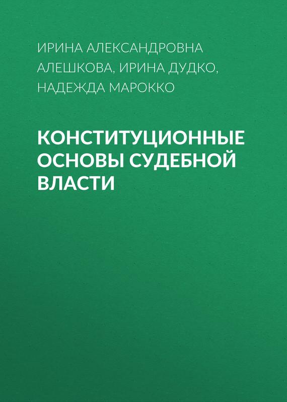 Ирина Александровна Алешкова Конституционные основы судебной власти правовые основы профессиональной