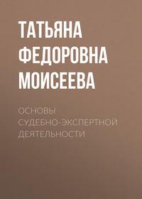 Т. Ф. Моисеева - Основы судебно-экспертной деятельности