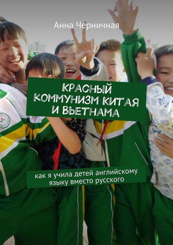 Анна Черничная Красный коммунизм Китая иВьетнама. Как я учила детей английскому языку вместо русского