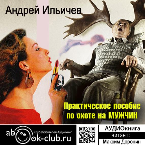 Андрей Ильичев Практическое пособие по охоте на мужчин вы ничего не знаете о мужчинах