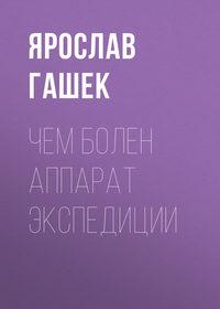 Ярослав Гашек - Чем болен аппарат экспедиции