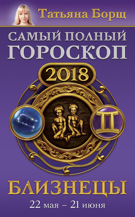 Близнецы. Самый полный гороскоп на 2018 год. 22 мая – 21 июня