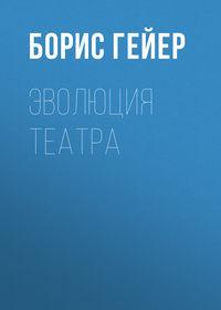 Борис Гейер - Эволюция театра