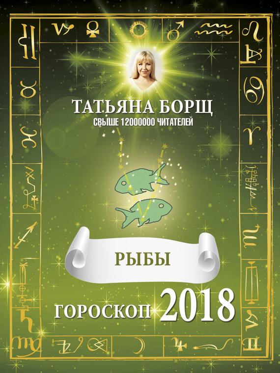 Татьяна Борщ Рыбы. Гороскоп на 2018 год самые лучшие гадания на успех и удачу