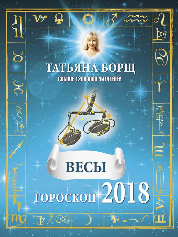 Татьяна Борщ Весы. Гороскоп на 2018 год самые лучшие гадания на успех и удачу