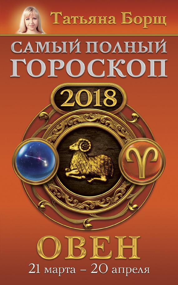 Татьяна Борщ Овен. Самый полный гороскоп на 2018 год. 21 марта – 20 апреля борщ татьяна юрьевна телец самый полный гороскоп на 2017 год 20 апреля 21 мая