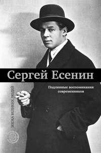 - Сергей Есенин. Подлинные воспоминания современников