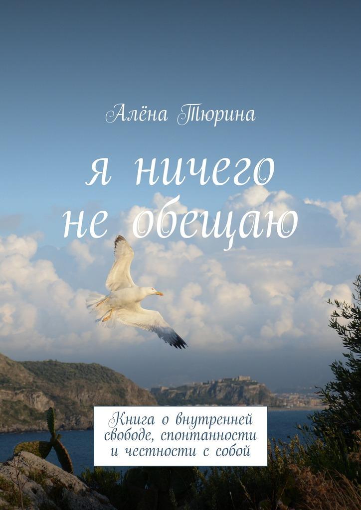 Алёна Тюрина Я ничего необещаю. Книга овнутренней свободе, спонтанности ичестности ссобой clever книга говорим с детьми о жизни и свободе