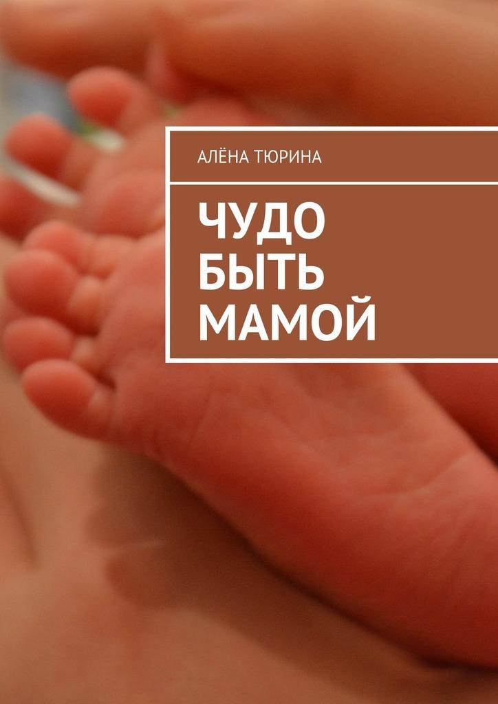 Обложка книги Чудо быть мамой. Самое важное, что нужно знать заранее обеременности ирождении нового человека, автор Алёна Тюрина