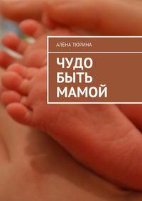 - Чудо быть мамой. Самое важное, что нужно знать заранее обеременности ирождении нового человека