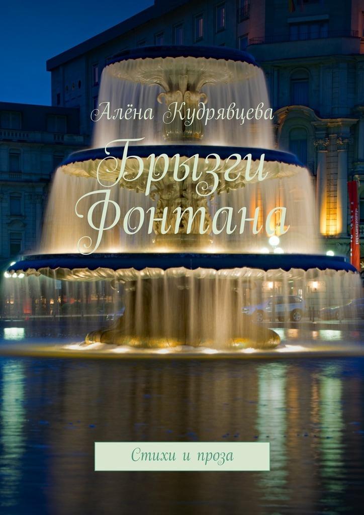 Обложка книги Брызги фонтана. Стихи и проза, автор Алёна Валерьевна Кудрявцева
