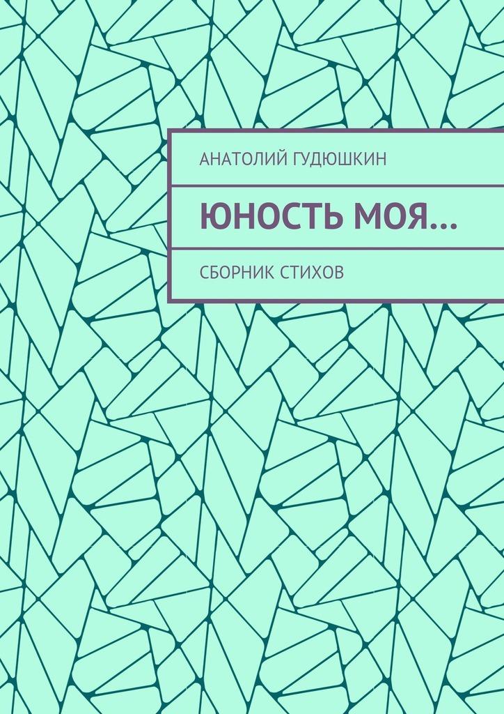 Анатолий Гудюшкин Юность моя… Сборник стихов анатолий кольцов многогранник сборник