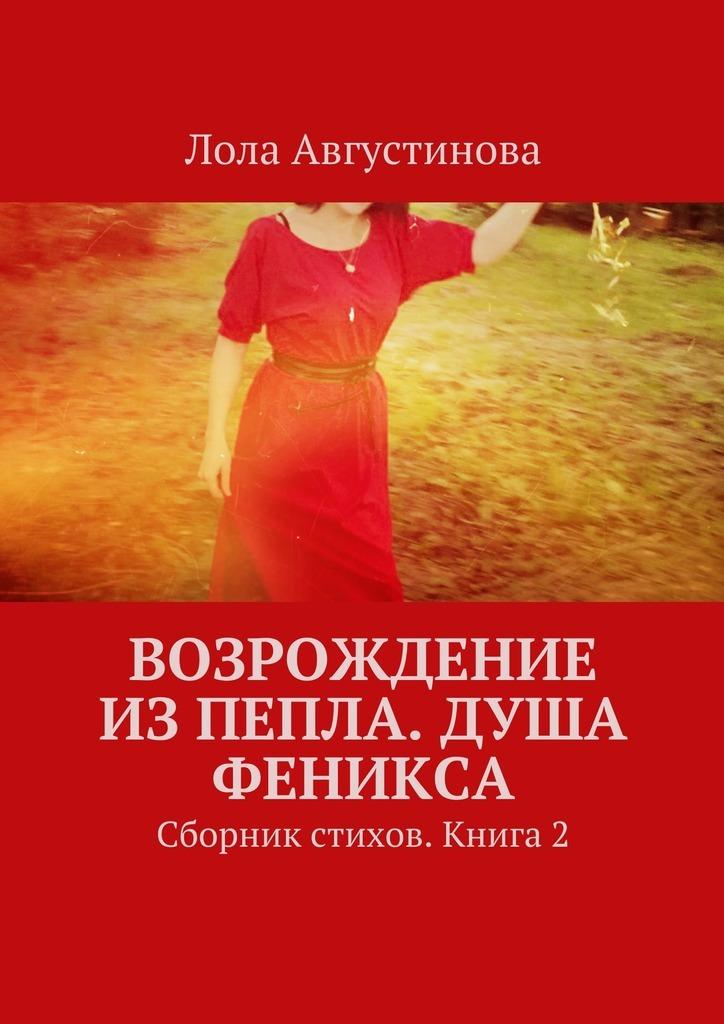 Лола Августинова Возрождение изпепла. Душа Феникса. Сборник стихов. Книга2