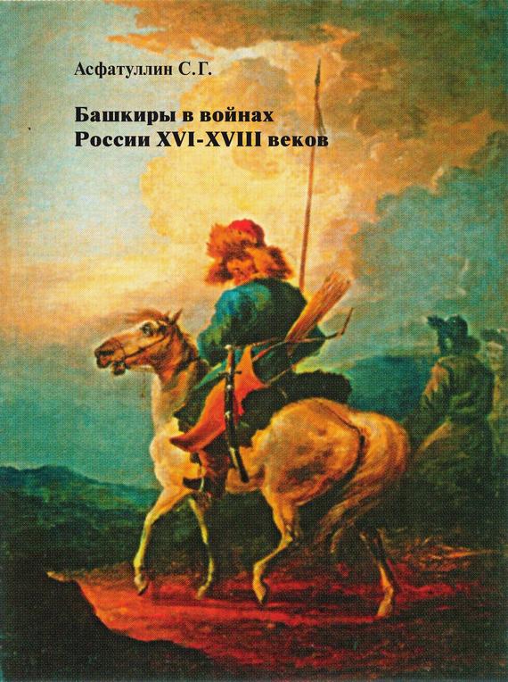 Салават Асфатуллин Башкиры в войнах России XVI – XVIII веков