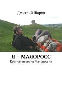Дмитрий Шарко - Я – малоросс. Краткая история Малороссии