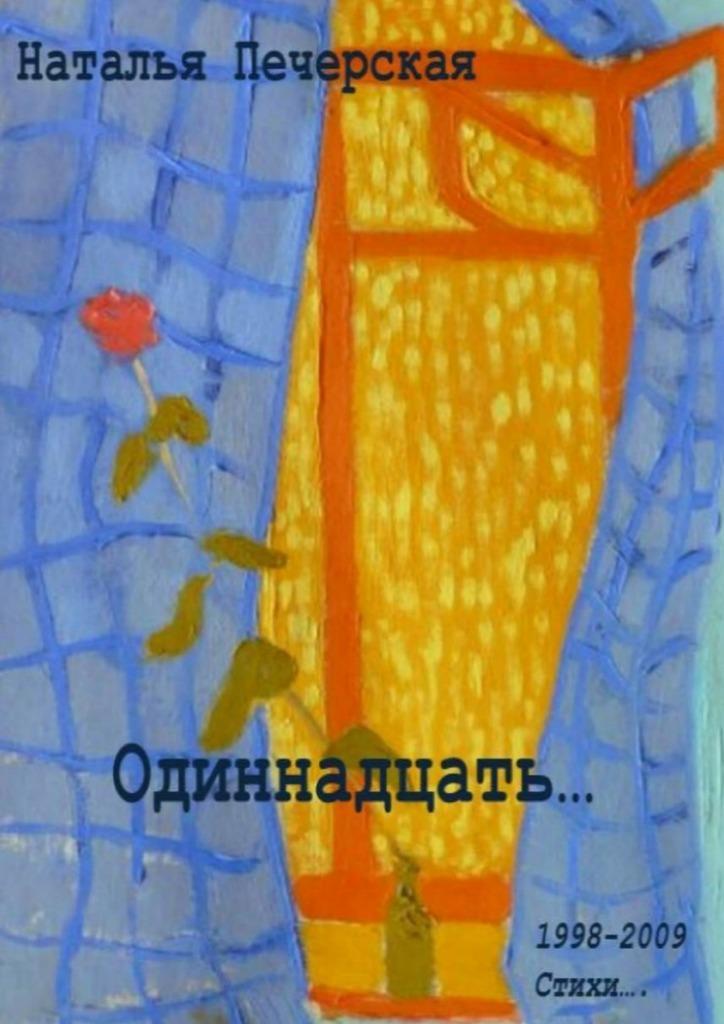 Наталья Печерская Одиннадцать… 1998—2009. Стихи наталья печерская одиннадцать… 1998 2009 стихи