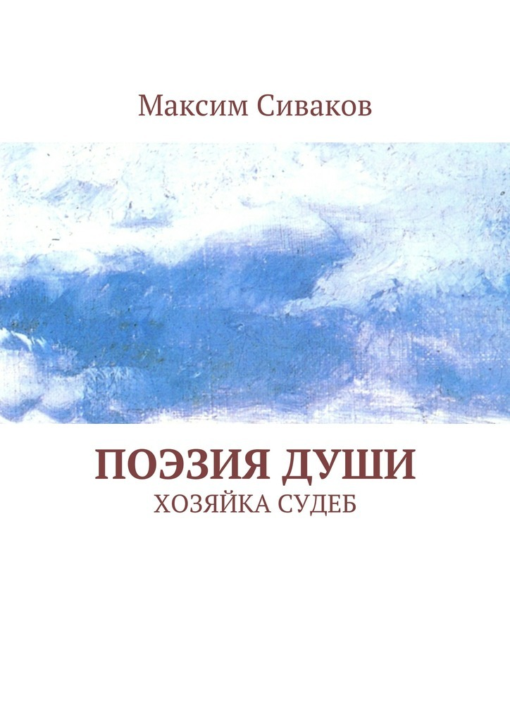 Максим Викторович Сиваков Поэзиядуши. Хозяйка судеб