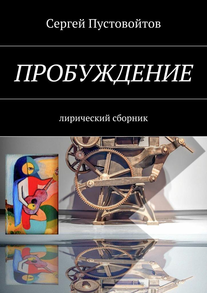 Сергей Пустовойтов Пробуждение. Лирический сборник сергей юрьев мечта о крылатом коне сборник