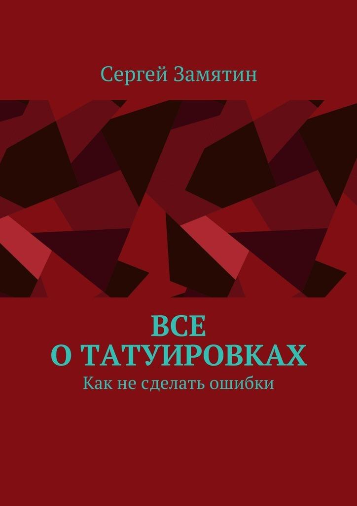 Сергей Замятин Все отатуировках. Как несделать ошибки ISBN: 9785448559273